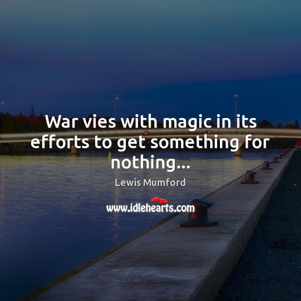 War vies with magic in its efforts to get something for nothing… Lewis Mumford Picture Quote