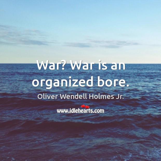 War? War is an organized bore. Image
