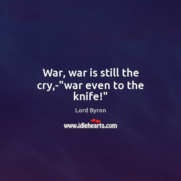 "Image, War, war is still the cry,-""war even to the knife!"""