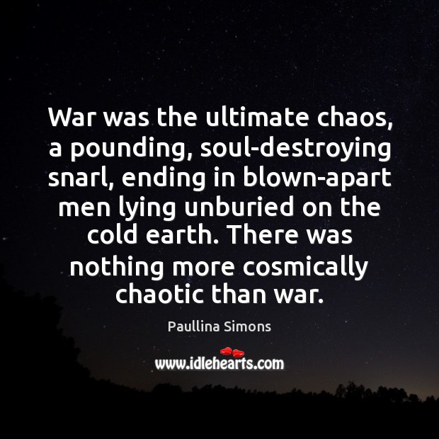 War was the ultimate chaos, a pounding, soul-destroying snarl, ending in blown-apart Paullina Simons Picture Quote