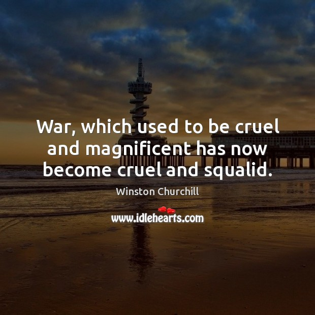 Image, War, which used to be cruel and magnificent has now become cruel and squalid.