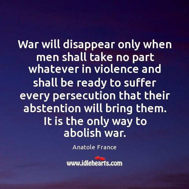 War will disappear only when men shall take no part whatever in violence Image