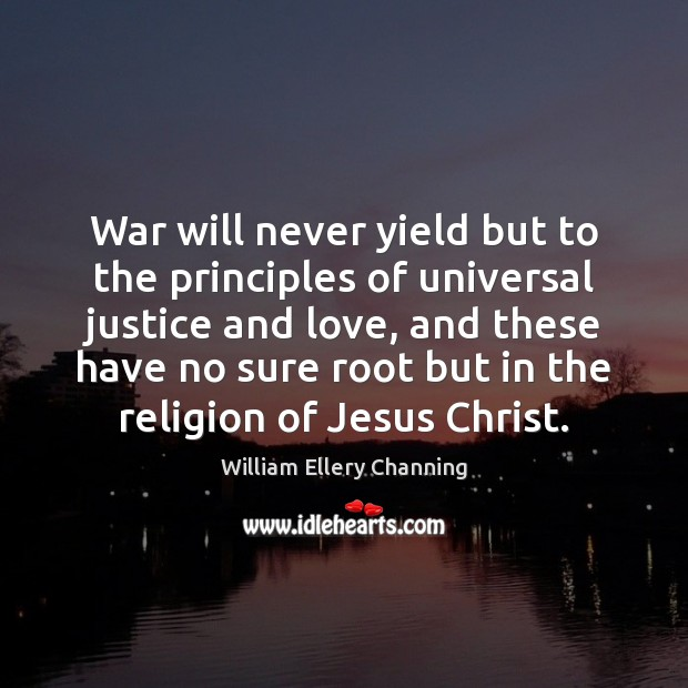 War will never yield but to the principles of universal justice and William Ellery Channing Picture Quote