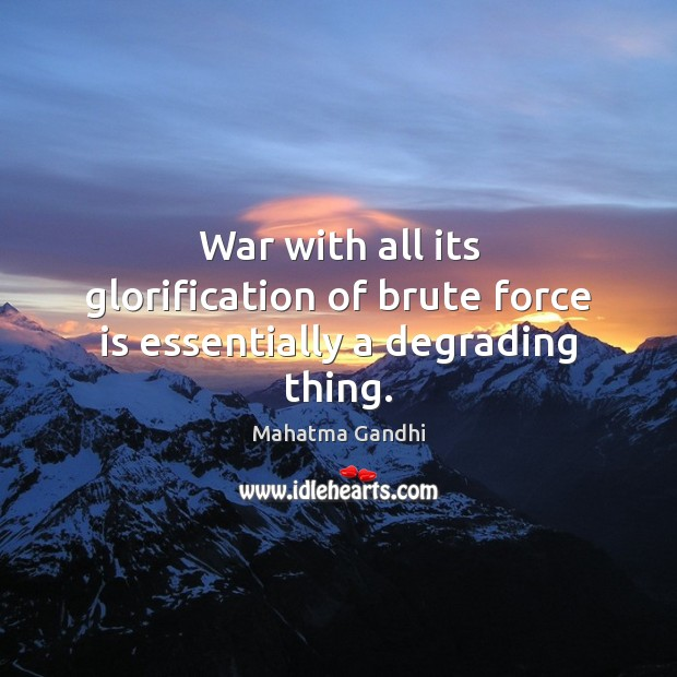 Image, War with all its glorification of brute force is essentially a degrading thing.