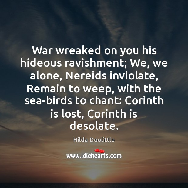 War wreaked on you his hideous ravishment; We, we alone, Nereids inviolate, Hilda Doolittle Picture Quote