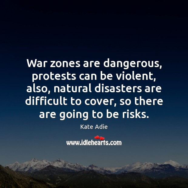Image, War zones are dangerous, protests can be violent, also, natural disasters are