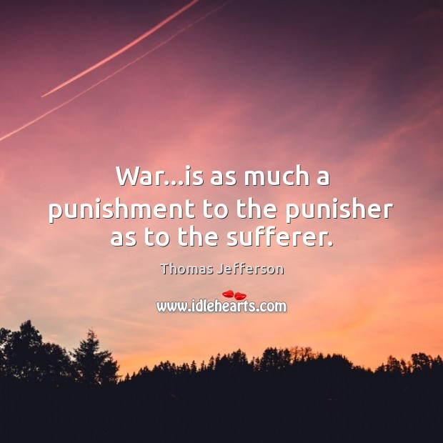 War…is as much a punishment to the punisher as to the sufferer. Thomas Jefferson Picture Quote