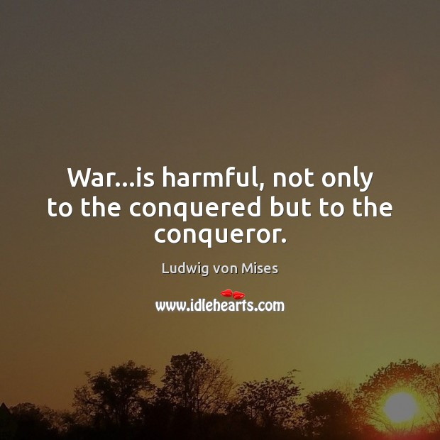 War…is harmful, not only to the conquered but to the conqueror. Image