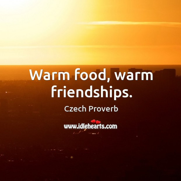 Warm food, warm friendships. Czech Proverbs Image
