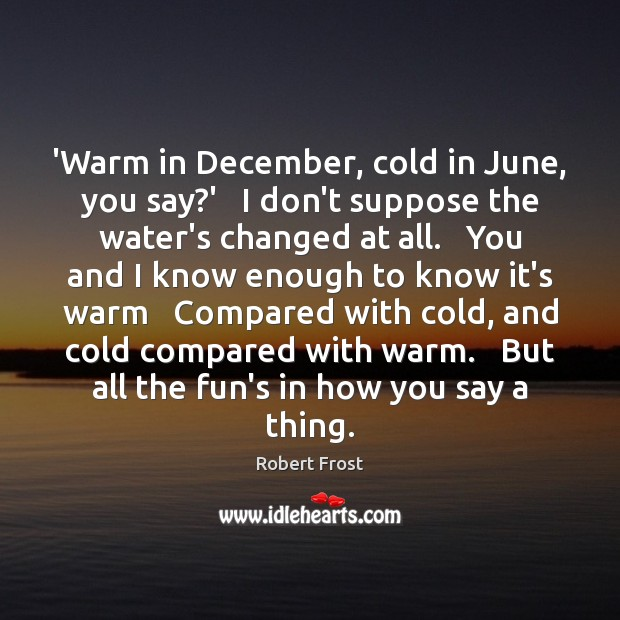 'Warm in December, cold in June, you say?'   I don't suppose Robert Frost Picture Quote