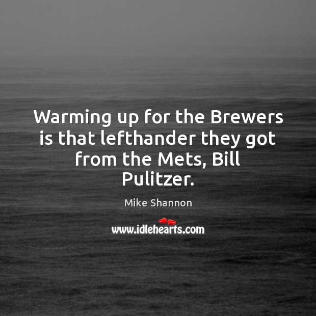 Warming up for the Brewers is that lefthander they got from the Mets, Bill Pulitzer. Mike Shannon Picture Quote