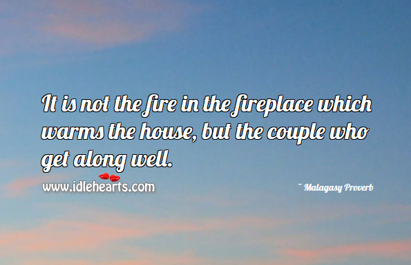 It is not the fire in the fireplace which warms the house, but the couple who get along well. Malagasy Proverbs Image