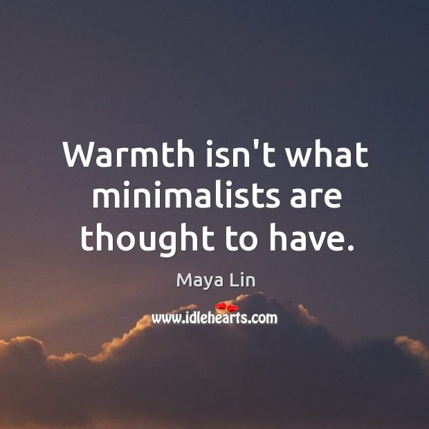 Warmth isn't what minimalists are thought to have. Maya Lin Picture Quote