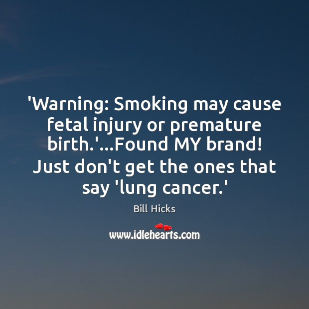 'Warning: Smoking may cause fetal injury or premature birth.'…Found MY Bill Hicks Picture Quote