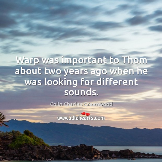 Warp was important to thom about two years ago when he was looking for different sounds. Colin Charles Greenwood Picture Quote