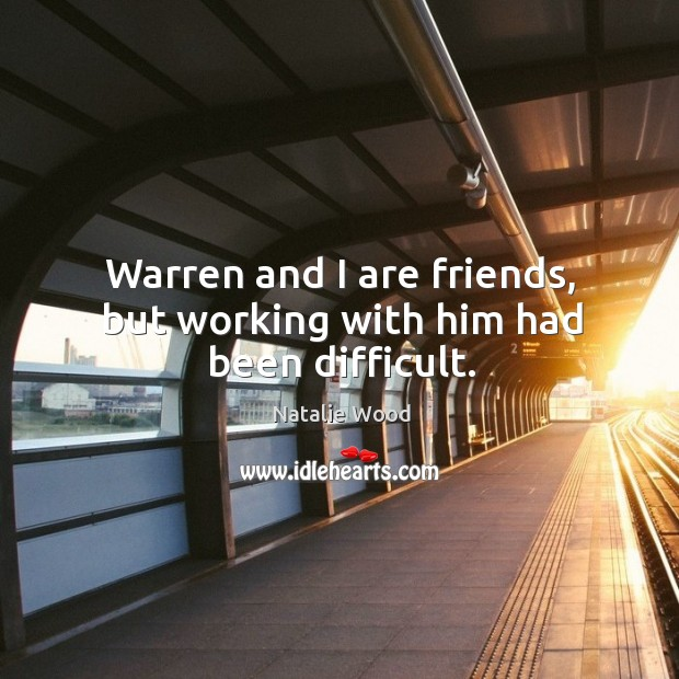 Warren and I are friends, but working with him had been difficult. Natalie Wood Picture Quote