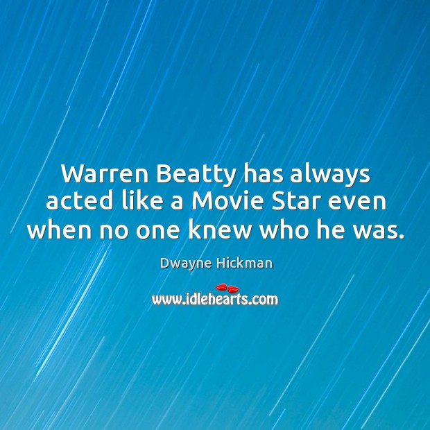 Warren beatty has always acted like a movie star even when no one knew who he was. Dwayne Hickman Picture Quote