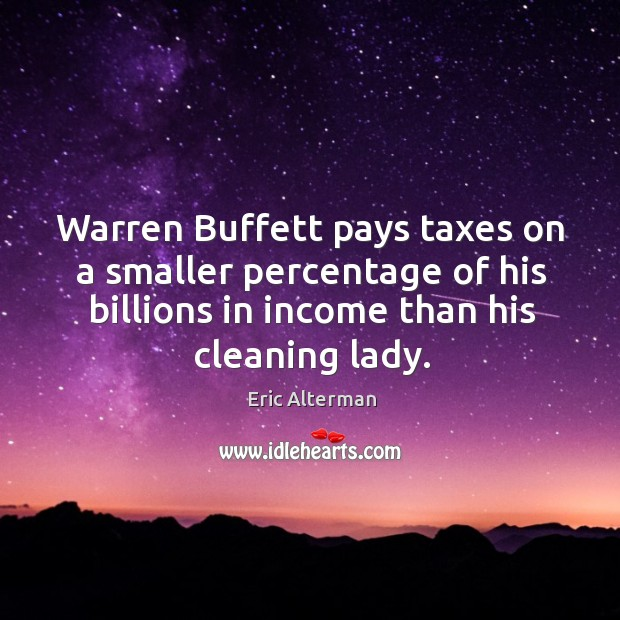 Warren buffett pays taxes on a smaller percentage of his billions in income than his cleaning lady. Eric Alterman Picture Quote