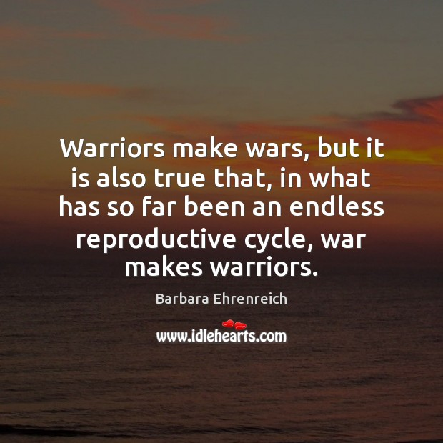 Warriors make wars, but it is also true that, in what has Barbara Ehrenreich Picture Quote