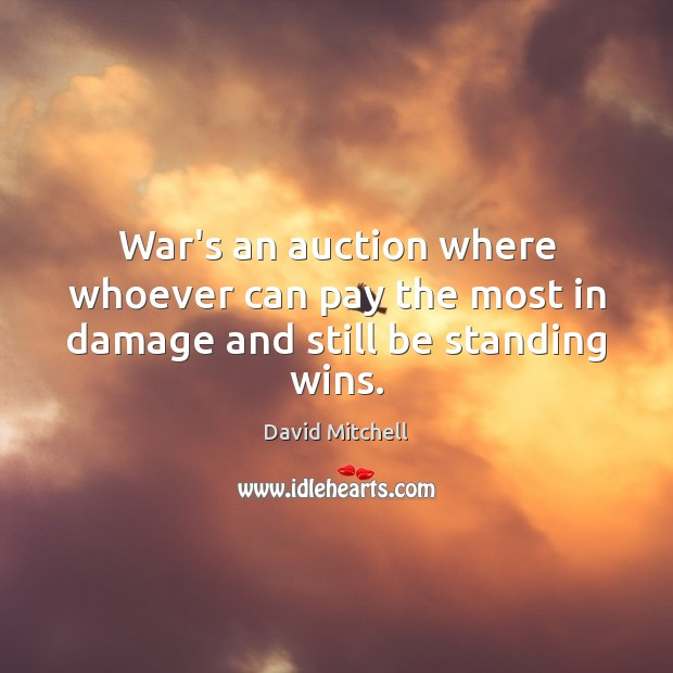 War's an auction where whoever can pay the most in damage and still be standing wins. David Mitchell Picture Quote