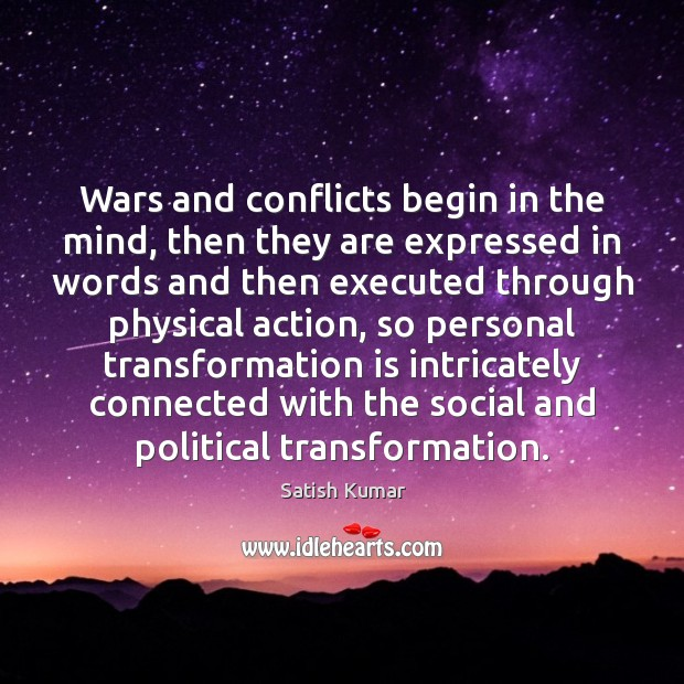 Wars and conflicts begin in the mind, then they are expressed in Satish Kumar Picture Quote