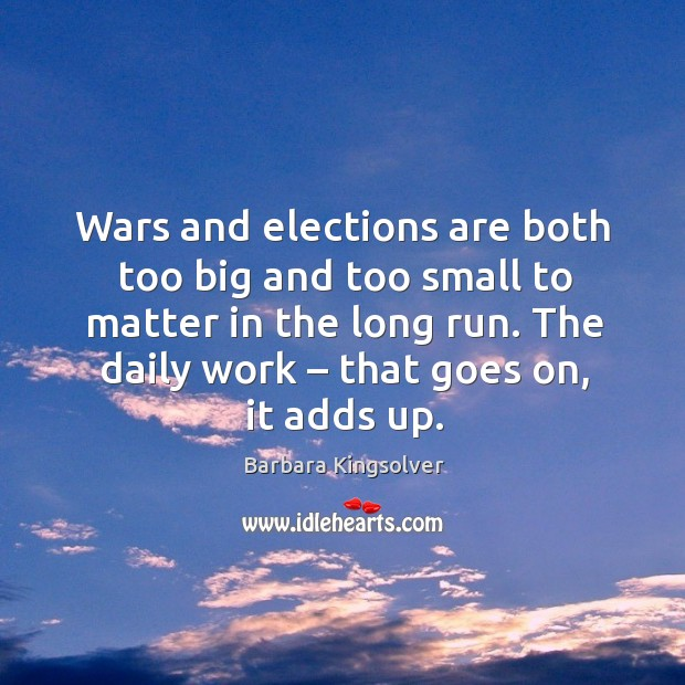 Wars and elections are both too big and too small to matter in the long run. The daily work – that goes on, it adds up. Image