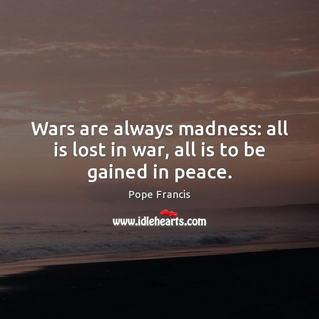 Wars are always madness: all is lost in war, all is to be gained in peace. Image