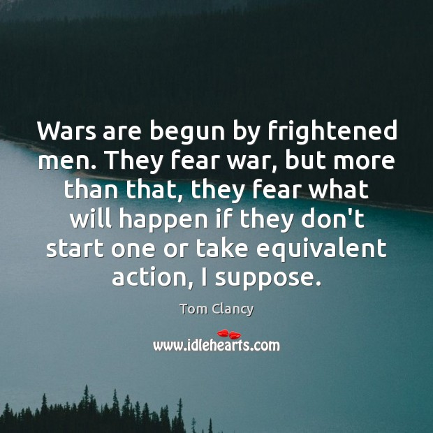 Wars are begun by frightened men. They fear war, but more than Tom Clancy Picture Quote