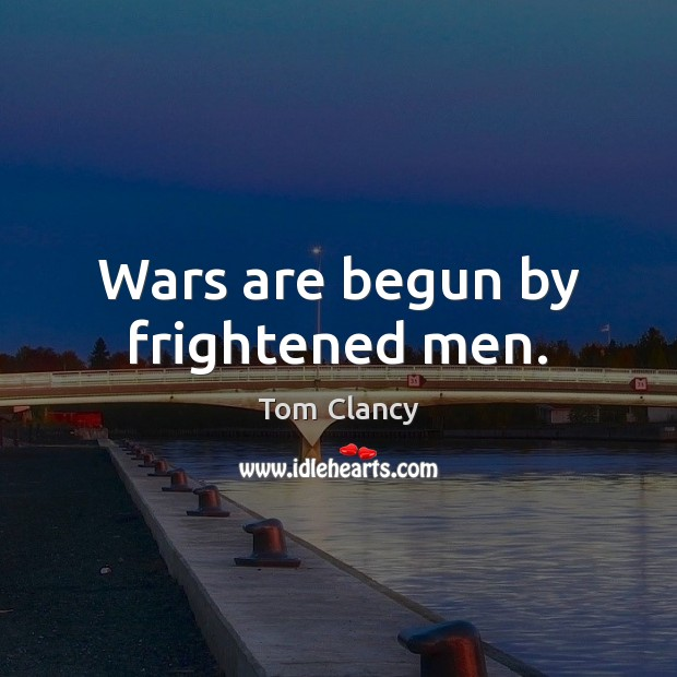 Wars are begun by frightened men. Tom Clancy Picture Quote