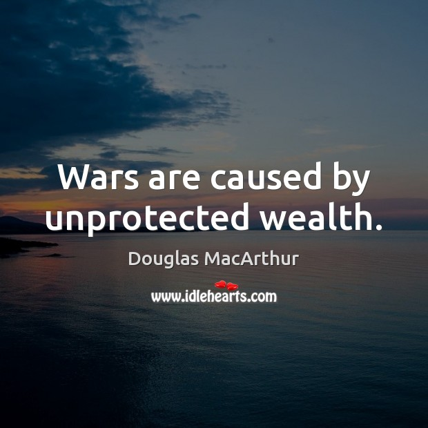 Wars are caused by unprotected wealth. Image