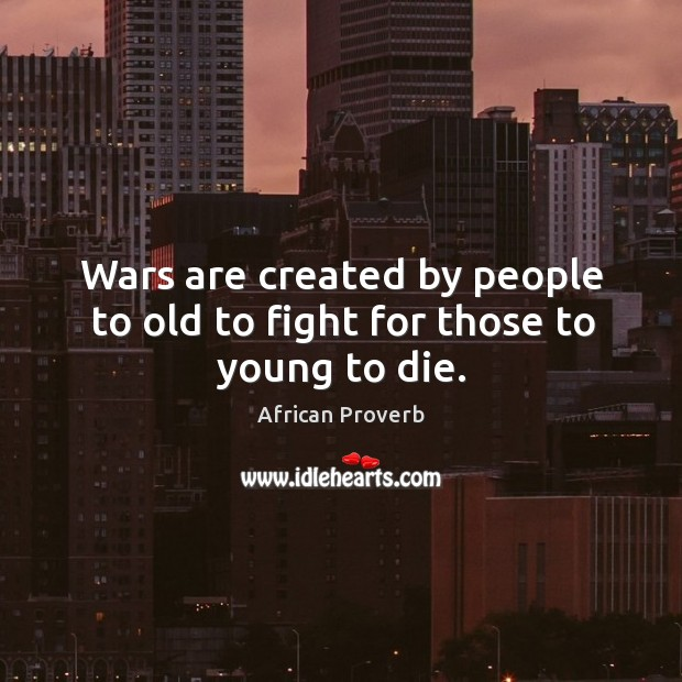 Image, Wars are created by people to old to fight for those to young to die.