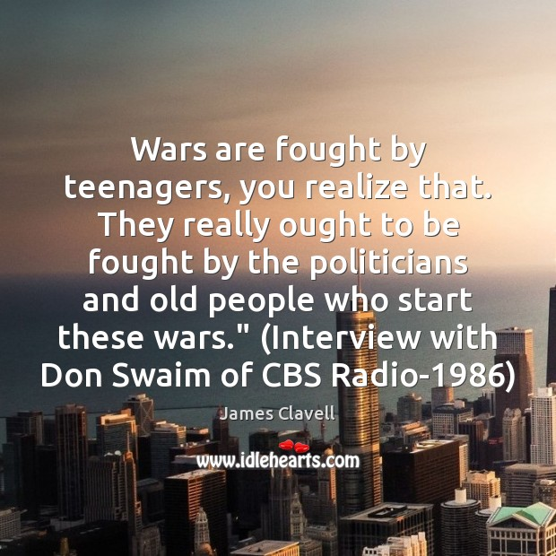 Wars are fought by teenagers, you realize that. They really ought to Image
