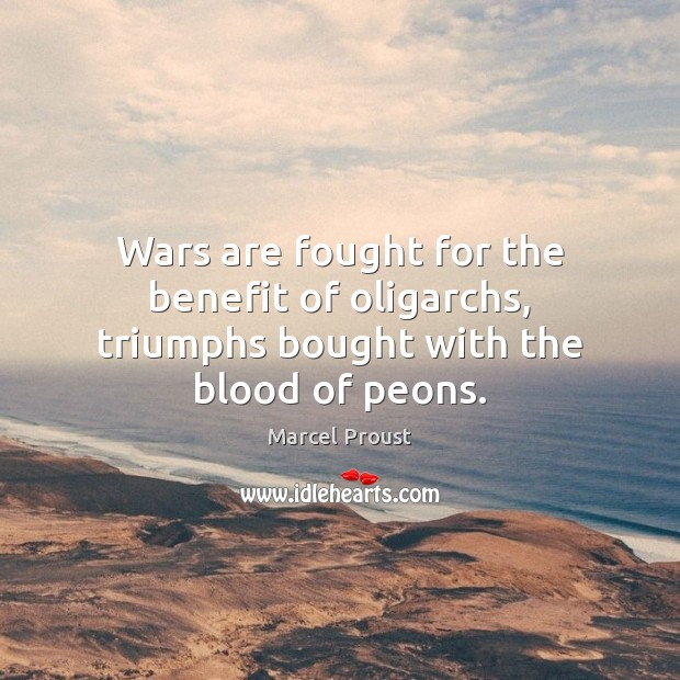 Wars are fought for the benefit of oligarchs, triumphs bought with the blood of peons. Image