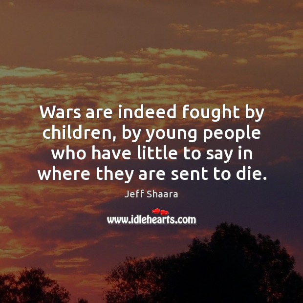 Wars are indeed fought by children, by young people who have little Image