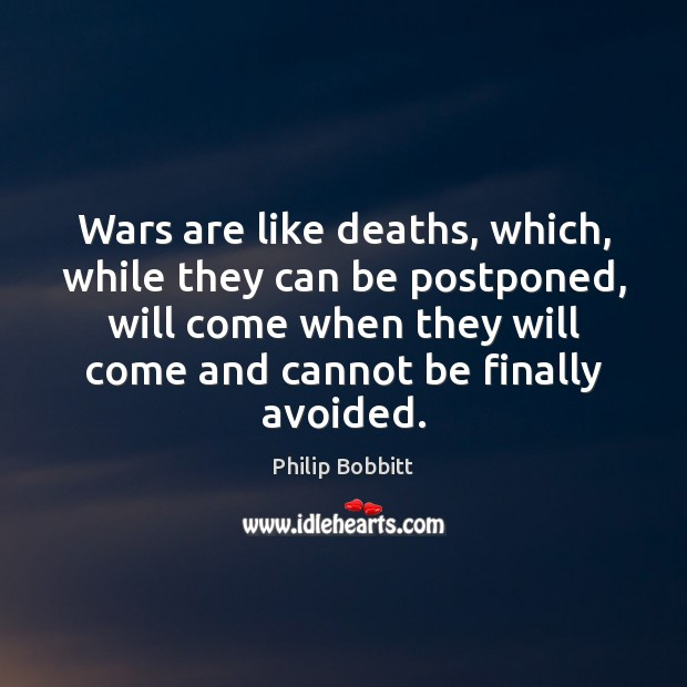 Wars are like deaths, which, while they can be postponed, will come Philip Bobbitt Picture Quote