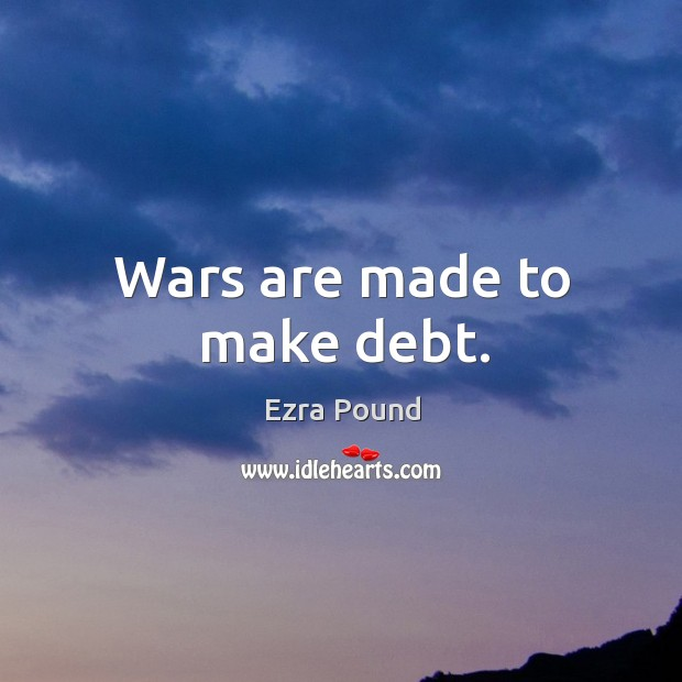 Wars are made to make debt. Image