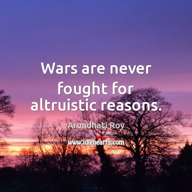 Wars are never fought for altruistic reasons. Arundhati Roy Picture Quote