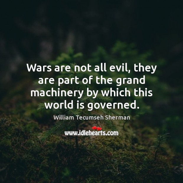 Wars are not all evil, they are part of the grand machinery William Tecumseh Sherman Picture Quote