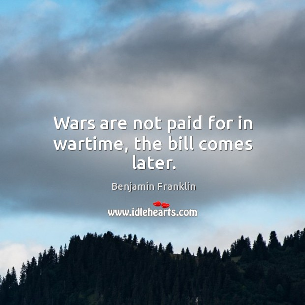 Image, Wars are not paid for in wartime, the bill comes later.