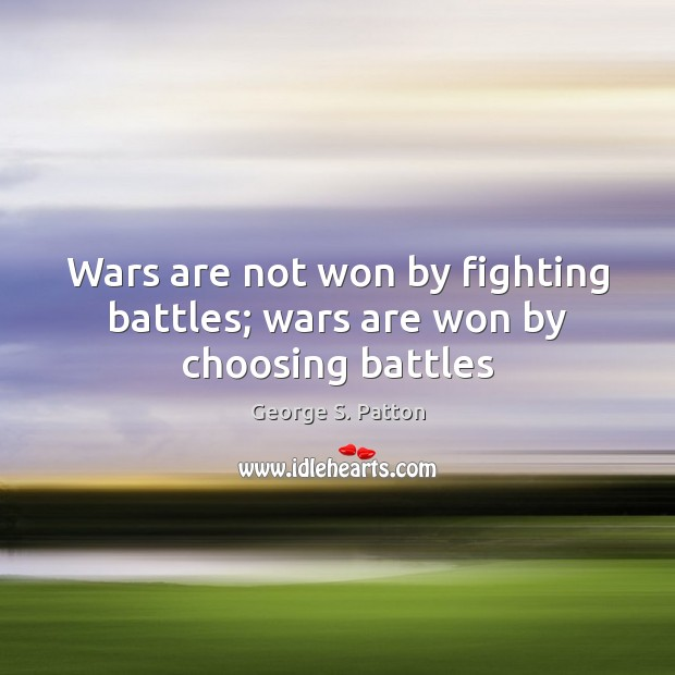 Wars are not won by fighting battles; wars are won by choosing battles George S. Patton Picture Quote
