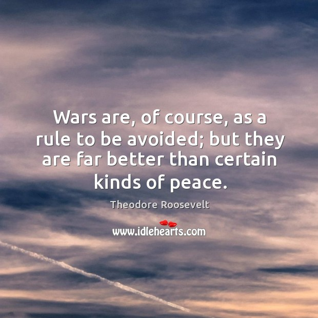Image, Wars are, of course, as a rule to be avoided; but they are far better than certain kinds of peace.