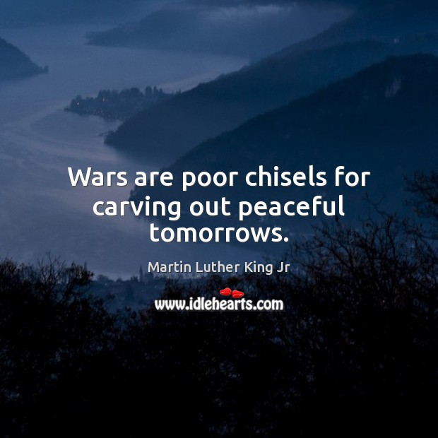 Wars are poor chisels for carving out peaceful tomorrows. Martin Luther King Jr Picture Quote