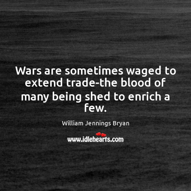 Wars are sometimes waged to extend trade-the blood of many being shed to enrich a few. William Jennings Bryan Picture Quote