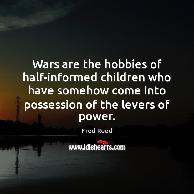 Image, Wars are the hobbies of half-informed children who have somehow come into