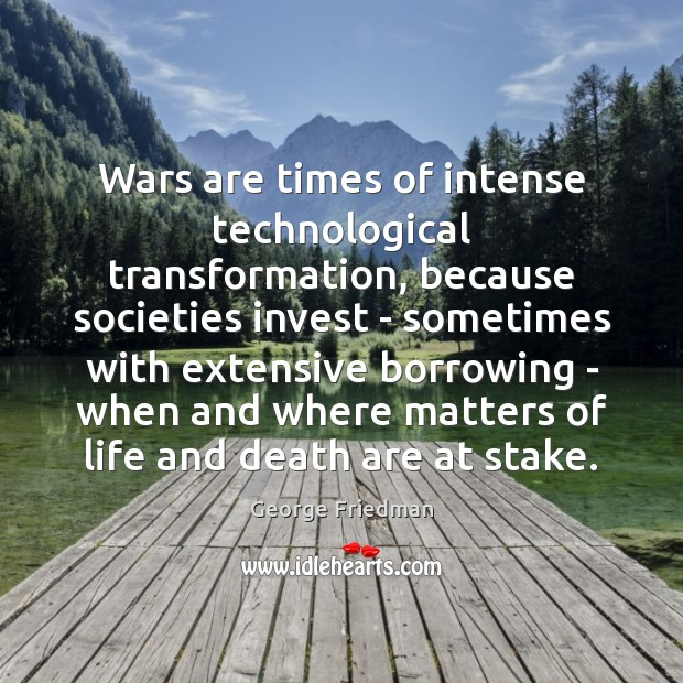 Wars are times of intense technological transformation, because societies invest – sometimes George Friedman Picture Quote