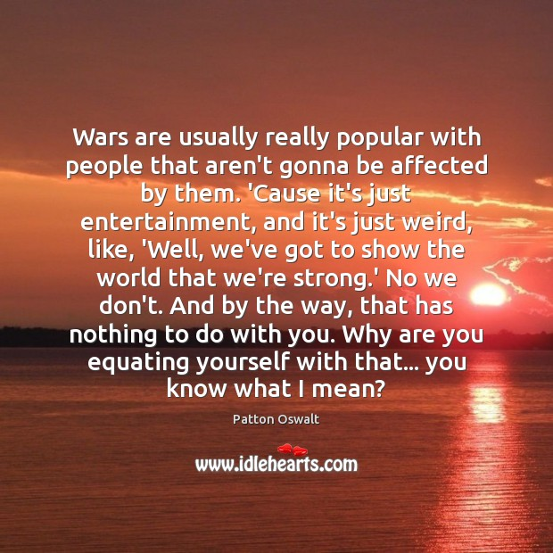 Wars are usually really popular with people that aren't gonna be affected Patton Oswalt Picture Quote
