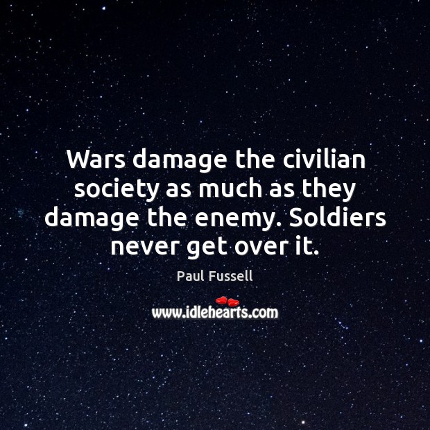 Wars damage the civilian society as much as they damage the enemy. Paul Fussell Picture Quote