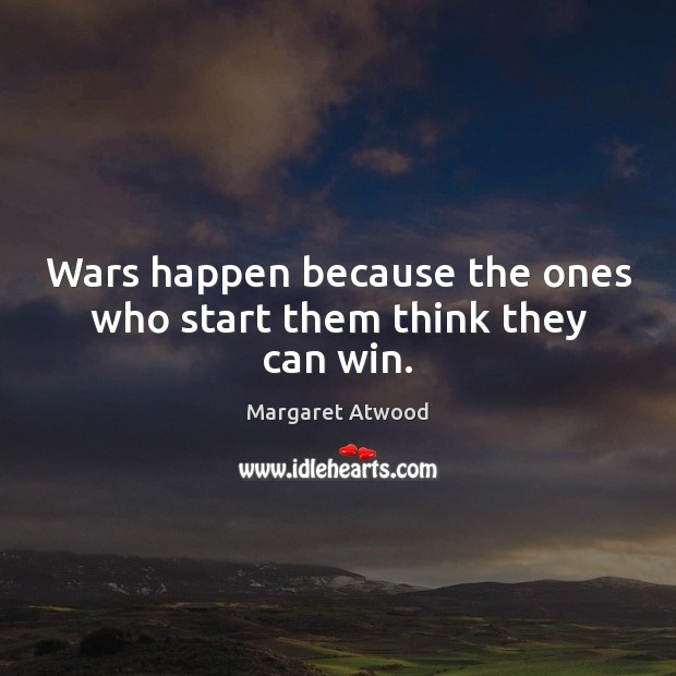 Wars happen because the ones who start them think they can win. Image