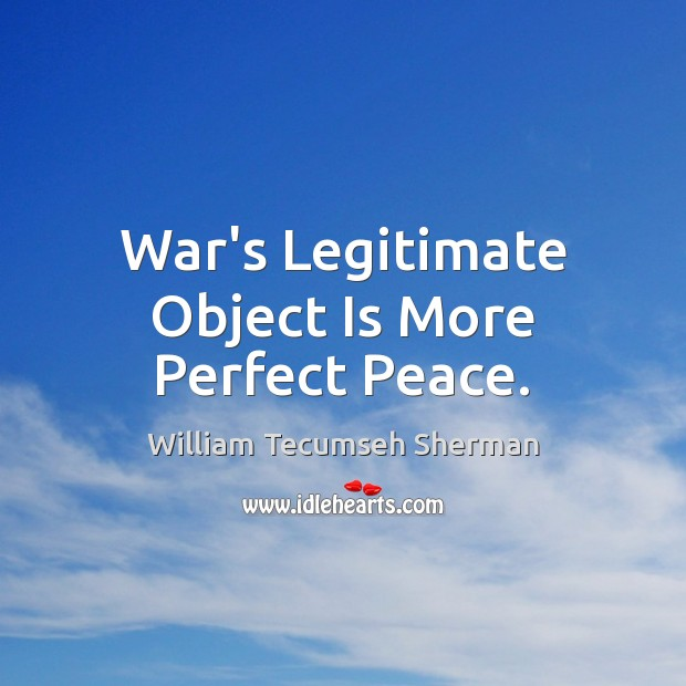 War's Legitimate Object Is More Perfect Peace. William Tecumseh Sherman Picture Quote