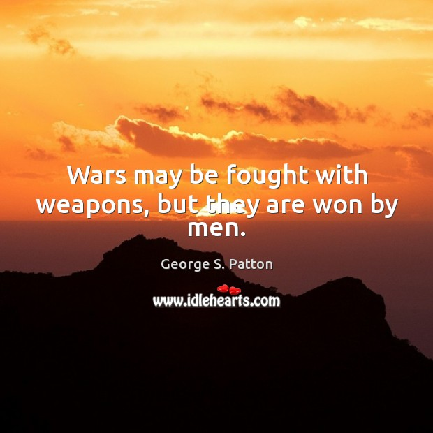 Image, Wars may be fought with weapons, but they are won by men.